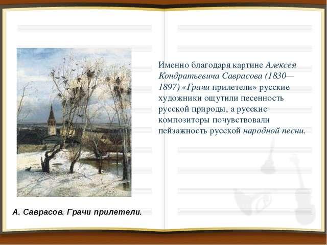 Именно благодаря картине Алексея Кондратьевича Саврасова (1830—1897) «Грачи...