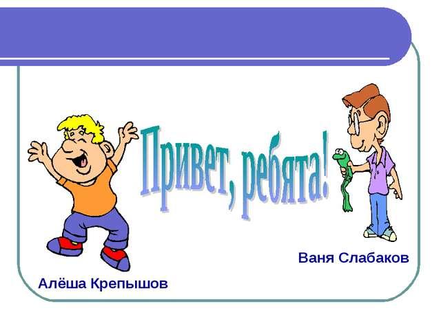 Ваня Слабаков Алёша Крепышов