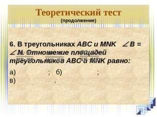 Теоретический тест (продолжение)  6. В треугольниках ABC и MNK  B =  N. От