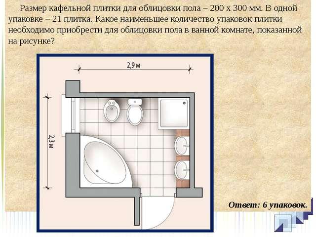 Размер кафельной плитки для облицовки пола – 200 х 300 мм. В одной упаковке...