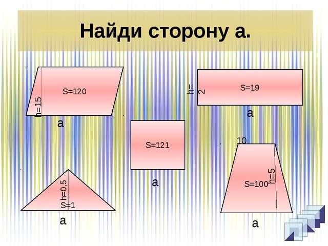 Найди сторону а. S=19 S=120 S=1 S=100 S=121 h=0,5 а а а а а h=2 h=5 10 h=15