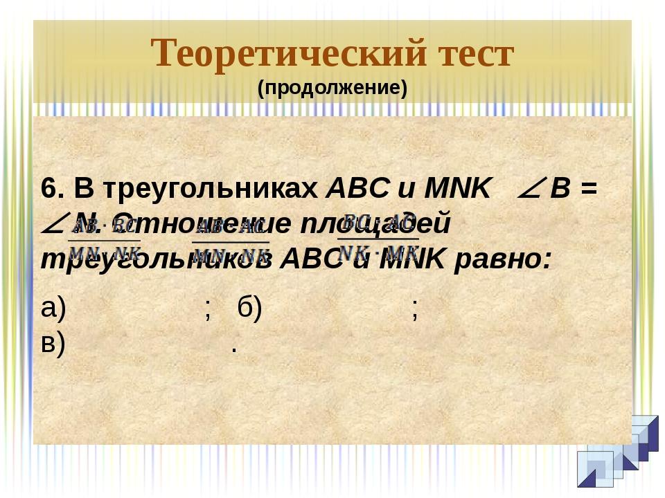Теоретический тест (продолжение)  6. В треугольниках ABC и MNK  B =  N. От...