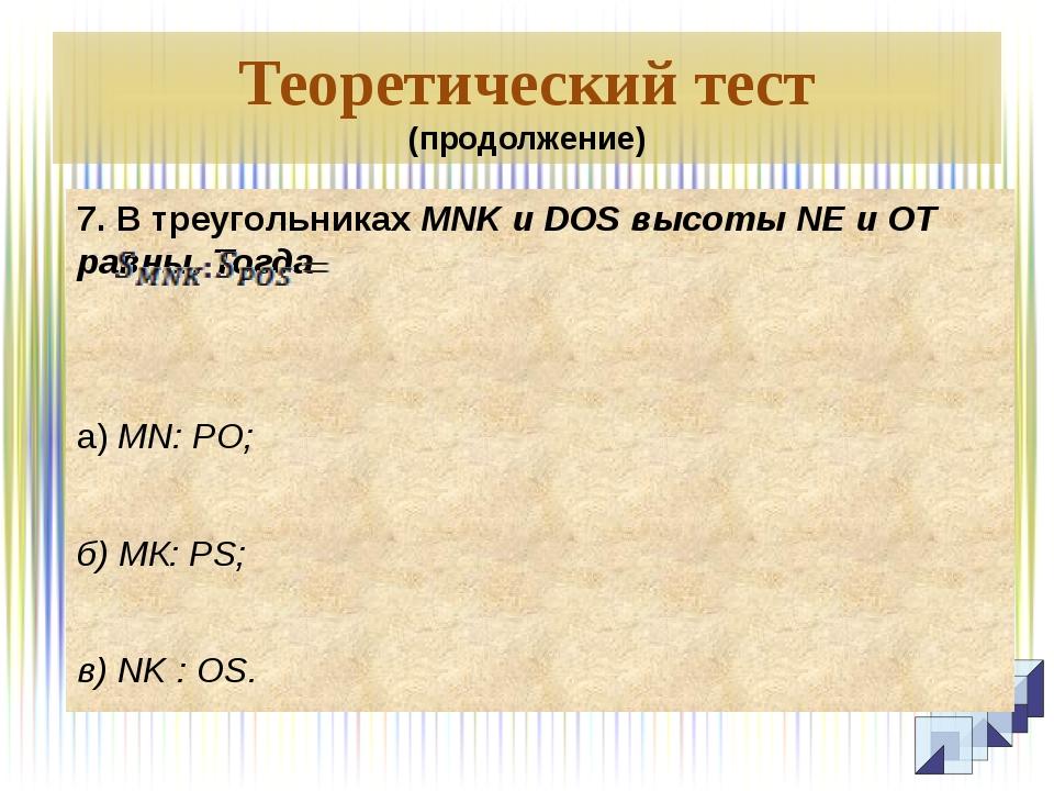 Теоретический тест (продолжение) 7. В треугольниках MNK и DOS высоты NE и ОТ...