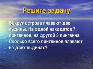 Решите задачу Вокруг острова плавают две льдины. На одной находятся 7 пингвин