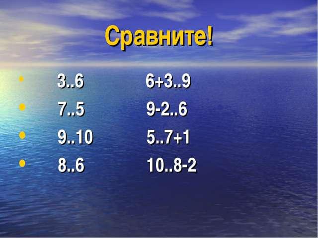 Сравните! 3..6 6+3..9 7..5 9-2..6 9..10 5..7+1 8..6 10..8-2