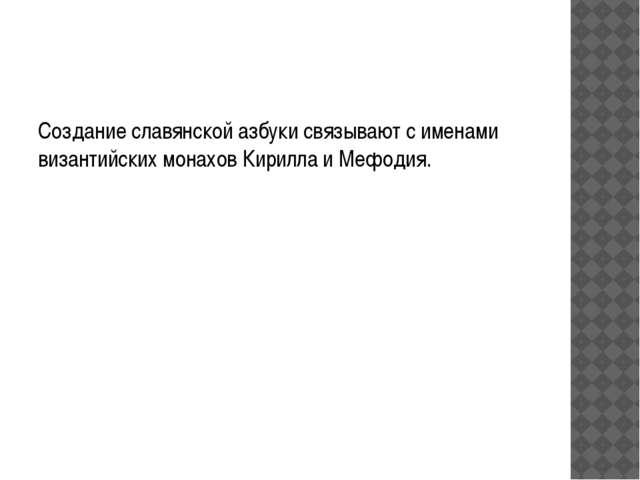 Создание славянскойазбукисвязывают с именами византийских монаховКирилла...