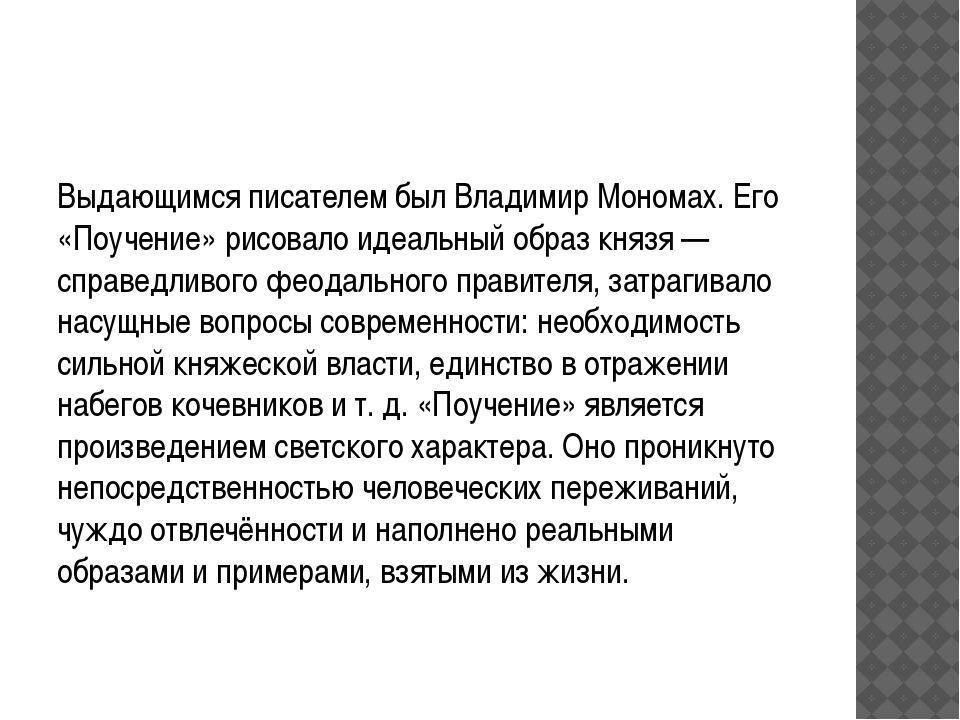Выдающимся писателем был Владимир Мономах. Его «Поучение» рисовало идеальный...