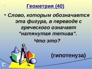 Геометрия (40) Слово, которым обозначается эта фигура, в переводе с греческог