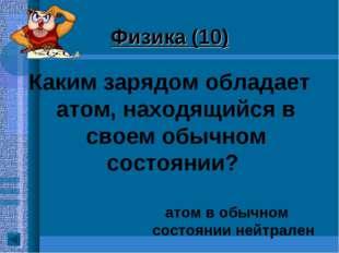 Физика (10) Каким зарядом обладает атом, находящийся в своем обычном состояни
