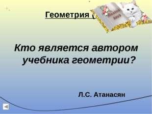 Геометрия (10) Кто является автором учебника геометрии? Л.С. Атанасян