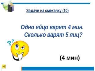 Задачи на смекалку (10) Одно яйцо варят 4 мин. Сколько варят 5 яиц? (4 мин)