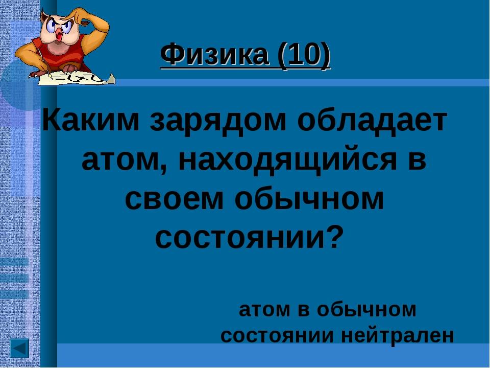 Физика (10) Каким зарядом обладает атом, находящийся в своем обычном состояни...