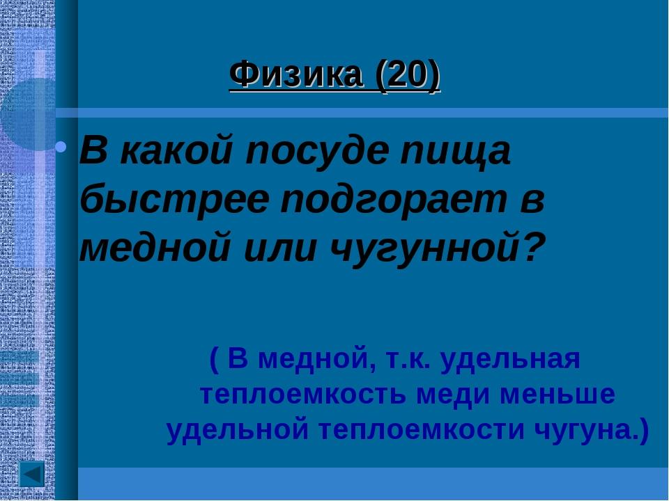 Физика (20) В какой посуде пища быстрее подгорает в медной или чугунной?...