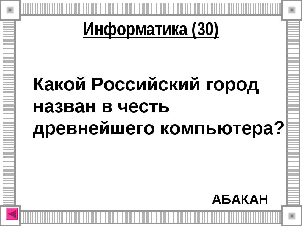АБАКАН Информатика (30) Какой Российский город назван в честь древнейшего ком...