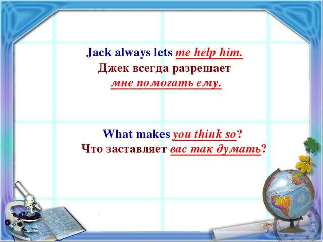 Jack always lets me help him. Джек всегда разрешает мне помогать ему. What ma...