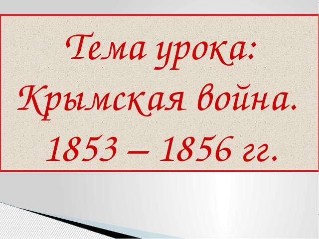 Тема урока: Крымская война. 1853 – 1856 гг.