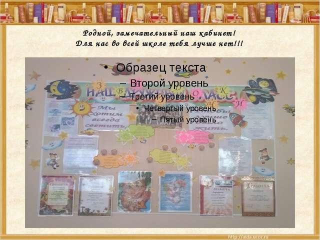 Родной, замечательный наш кабинет! Для нас во всей школе тебя лучше нет!!!