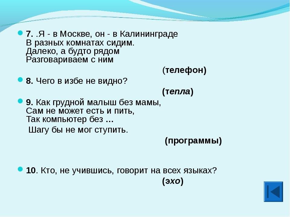 7. .Я - в Москве, он - в Калининграде В разных комнатах сидим. Далеко, а будт...