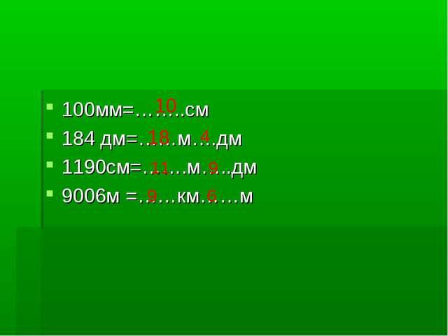 100мм=……..см 184 дм=……м….дм 1190см=…….м…..дм 9006м =……км……м 10 18 4 11 9 9 6