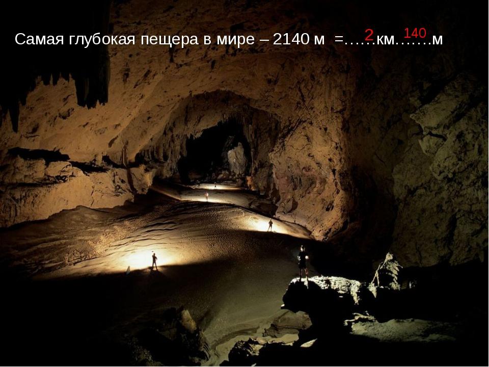 Самая глубокая пещера в мире – 2140 м =……км…….м 2 140