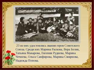 23 из них удостоились звания героя Советского Союза. Среди них Марина Расков