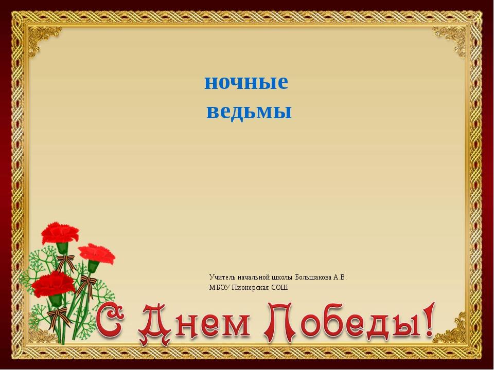 Учитель начальной школы Большакова А.В. МБОУ Пионерская СОШ ночные ведьмы