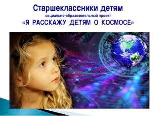 Старшеклассники детям социально-образовательный проект «Я РАССКАЖУ ДЕТЯМ О КО