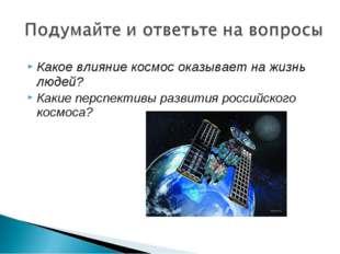 Какое влияние космос оказывает на жизнь людей? Какие перспективы развития рос