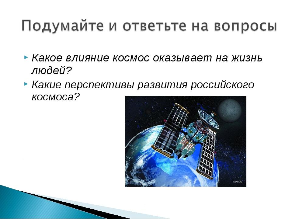 Какое влияние космос оказывает на жизнь людей? Какие перспективы развития рос...