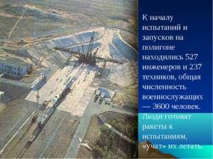 К началу испытаний и запусков на полигоне находились 527 инженеров и 237 техн
