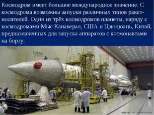 Космодром имеет большое международное значение. С космодрома возможны запуски