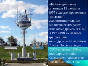 «Байконур» начал строиться 12 февраля 1955 года для проведения испытаний меж