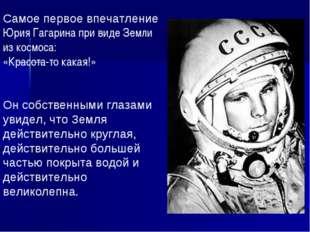 Самое первое впечатление Юрия Гагарина при виде Земли из космоса: «Красота-то