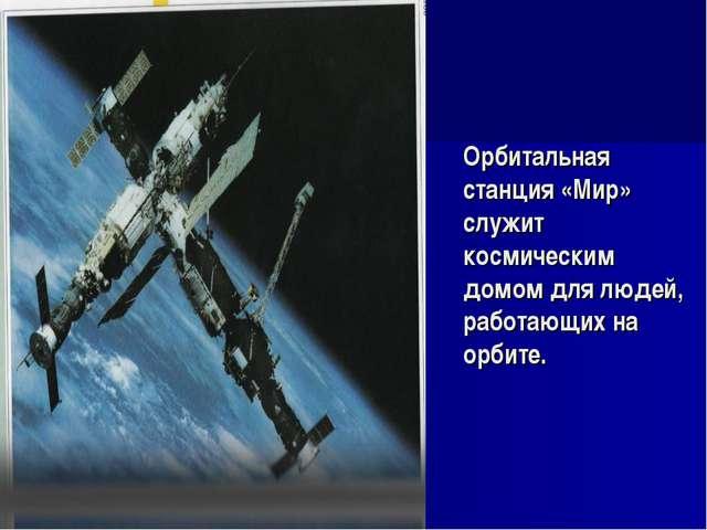 Орбитальная станция «Мир» служит космическим домом для людей, работающих на о...