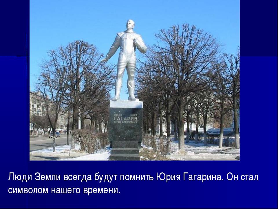 Люди Земли всегда будут помнить Юрия Гагарина. Он стал символом нашего времени.