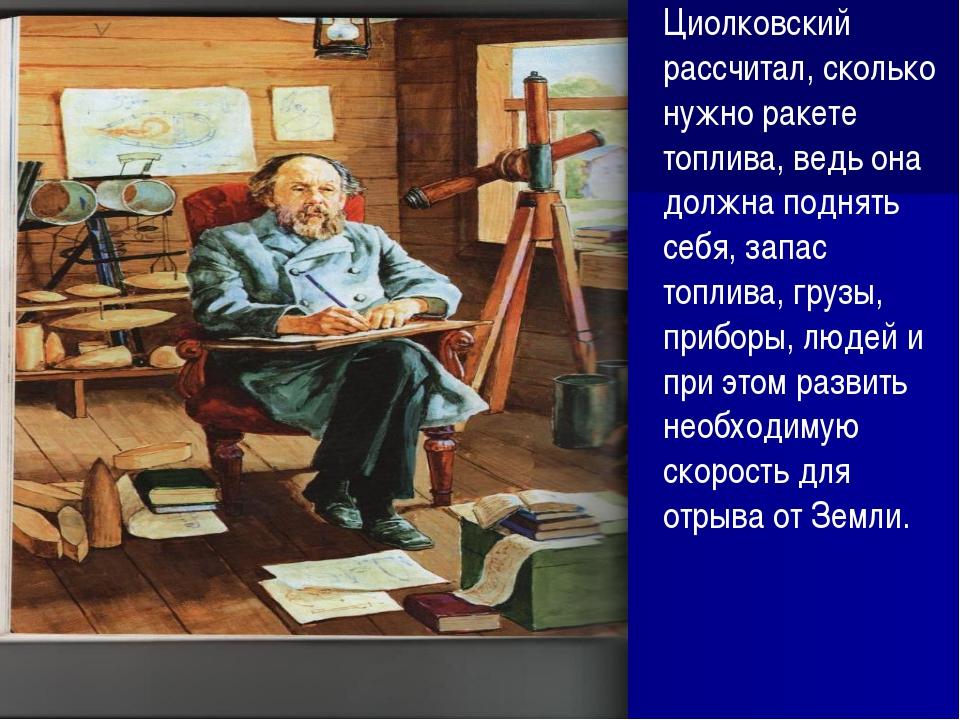 Циолковский рассчитал, сколько нужно ракете топлива, ведь она должна поднять...