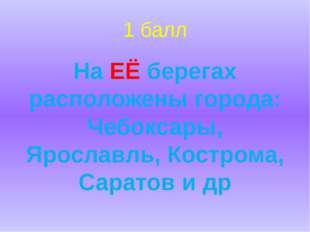 1 балл На ЕЁ берегах расположены города: Чебоксары, Ярославль, Кострома, Сара