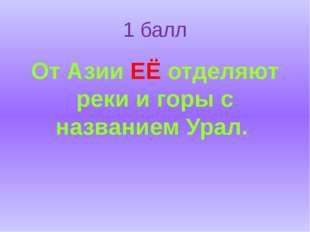 1 балл От Азии ЕЁ отделяют реки и горы с названием Урал.