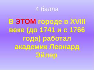 4 балла В ЭТОМ городе в XVIII веке (до 1741 и с 1766 года) работал академик Л