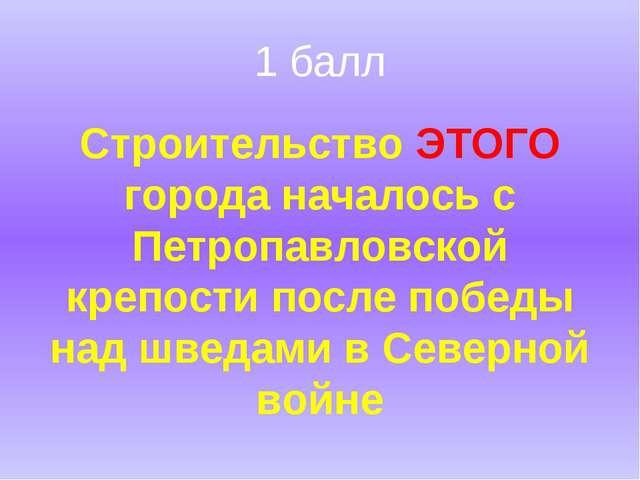 1 балл Строительство ЭТОГО города началось с Петропавловской крепости после п...
