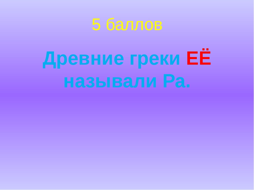 5 баллов Древние греки ЕЁ называли Ра.