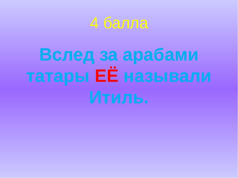 4 балла Вслед за арабами татары ЕЁ называли Итиль.