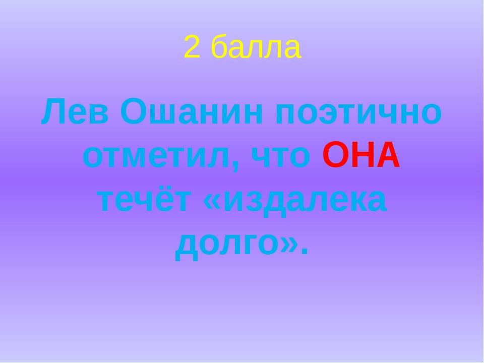 2 балла Лев Ошанин поэтично отметил, что ОНА течёт «издалека долго».