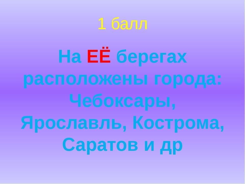 1 балл На ЕЁ берегах расположены города: Чебоксары, Ярославль, Кострома, Сара...