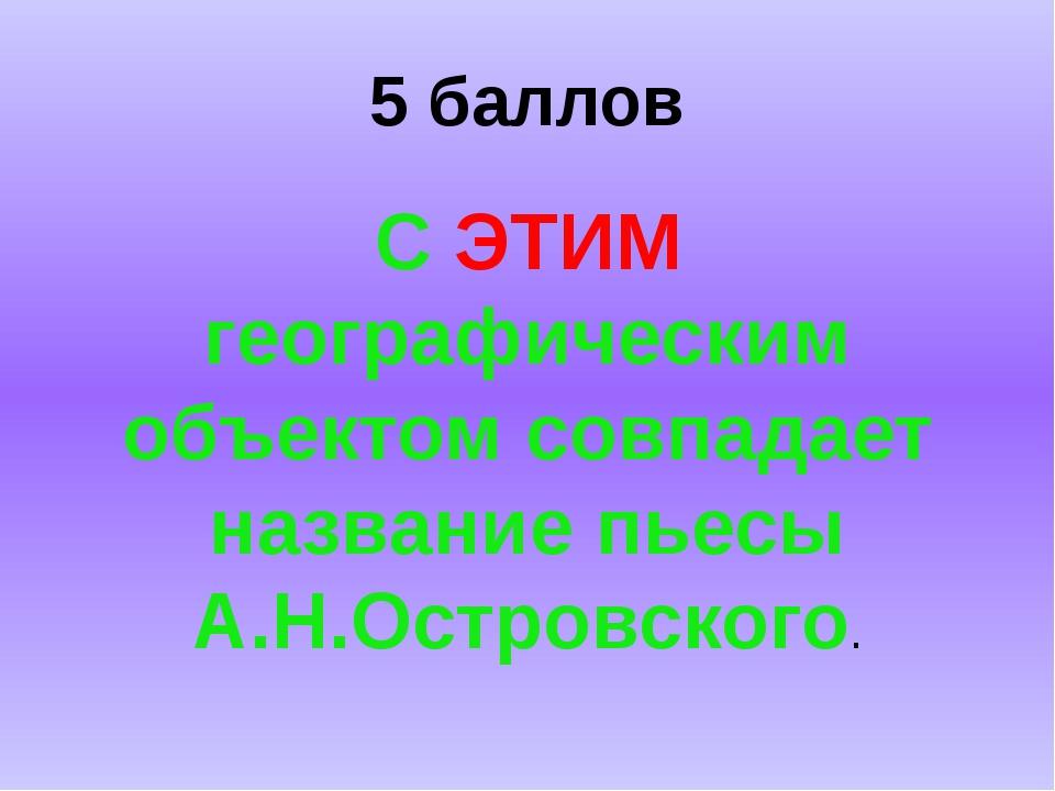 5 баллов С ЭТИМ географическим объектом совпадает название пьесы А.Н.Островск...
