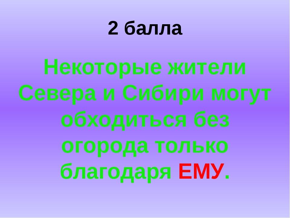 2 балла Некоторые жители Севера и Сибири могут обходиться без огорода только...