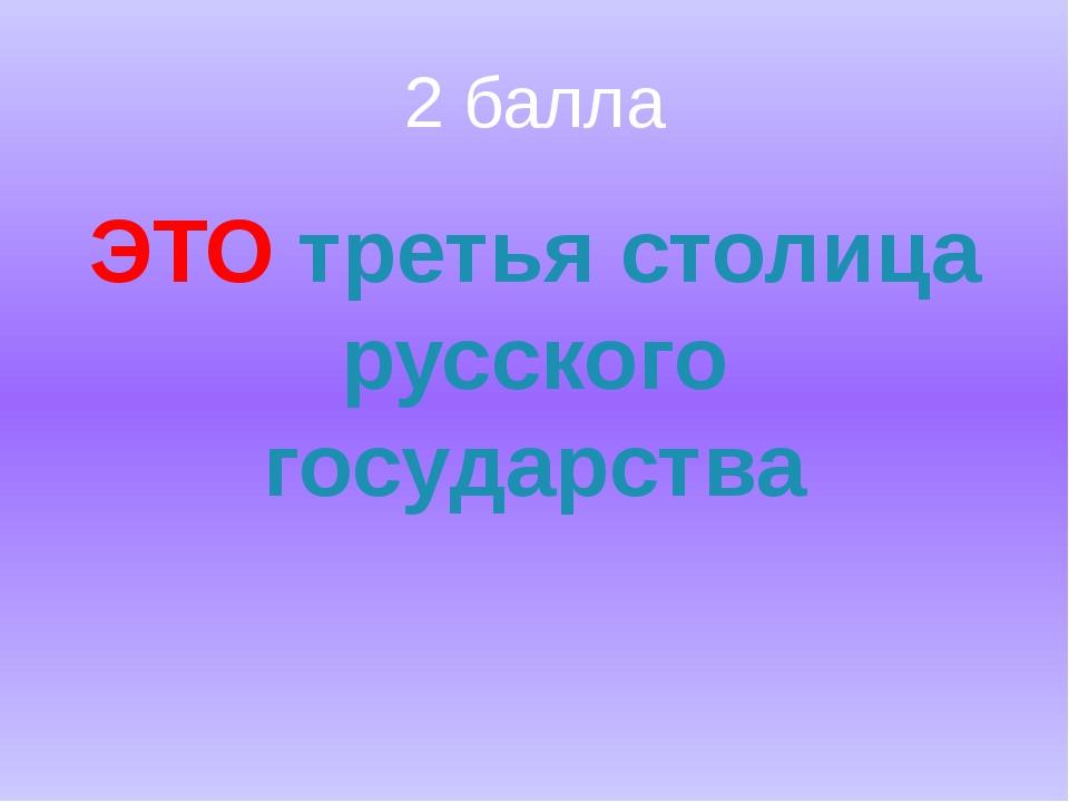 2 балла ЭТО третья столица русского государства