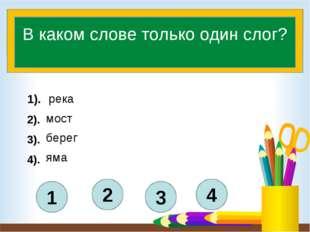 4 3 2 1 В каком слове только один слог? 1). 2). 3). 4). мост река берег яма