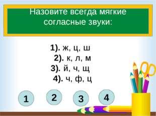 4 3 2 1 Назовите всегда мягкие согласные звуки: 1). ж, ц, ш 2). к, л, м 3).