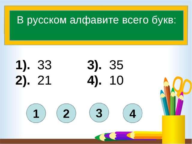 1). 33 3). 35 2). 21 4). 10 4 3 1 2 В русском алфавите всего букв: